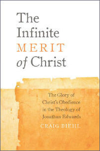 Pilgrim's Rock book The Infinite Merit of Christ: The Glory of Christ's Obedience in the Theology of Jonathan Edwards by Dr. Craig Biehl