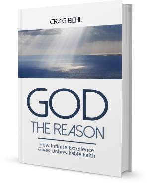 God the Reason: How Infinite Excellence Gives Unbreakable Faith by Dr. Craig Biehl